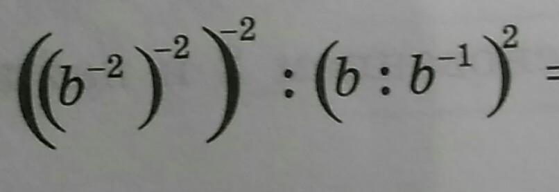 Помогите ((b ^ - 2) ^ - 2) ^ - 2 : (b : b ^ - 1) ^ 2?